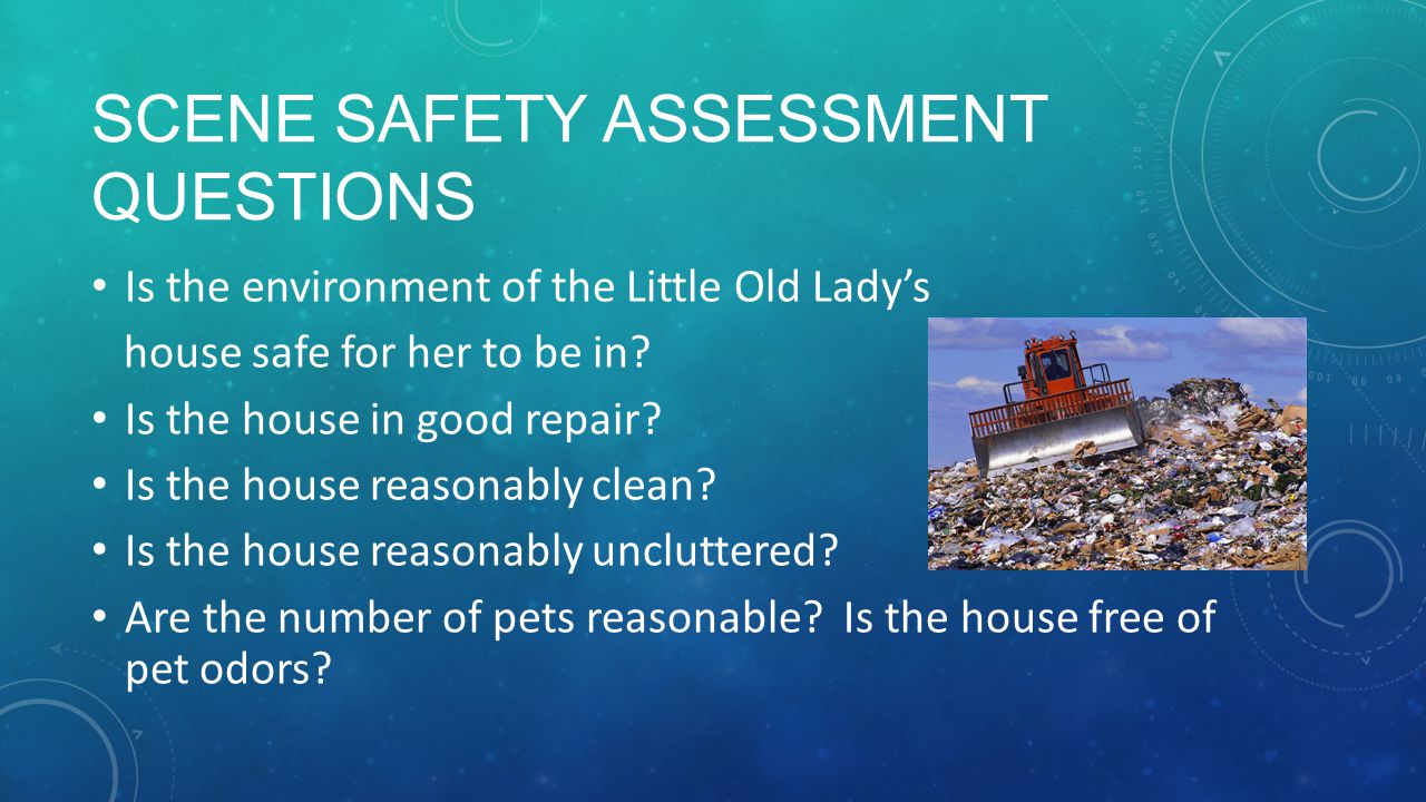 SCENE SAFETY ASSESSMENT QUESTIONS Is the environment of the Little Old Lady's house safe for her to be in.