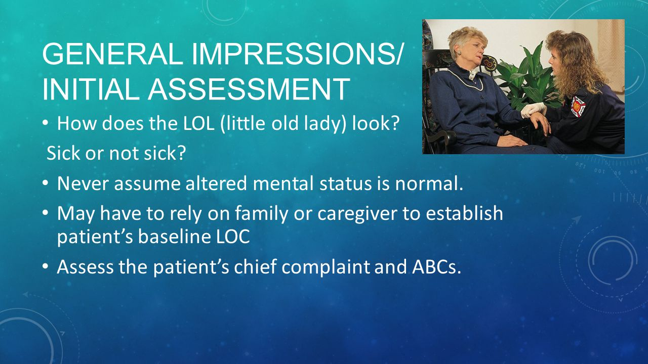 GENERAL IMPRESSIONS/ INITIAL ASSESSMENT How does the LOL (little old lady) look.