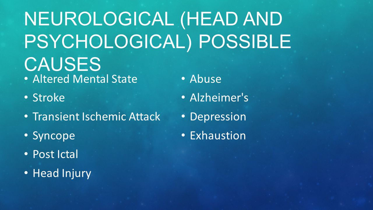 NEUROLOGICAL (HEAD AND PSYCHOLOGICAL) POSSIBLE CAUSES Altered Mental State Stroke Transient Ischemic Attack Syncope Post Ictal Head Injury Abuse Alzheimer s Depression Exhaustion