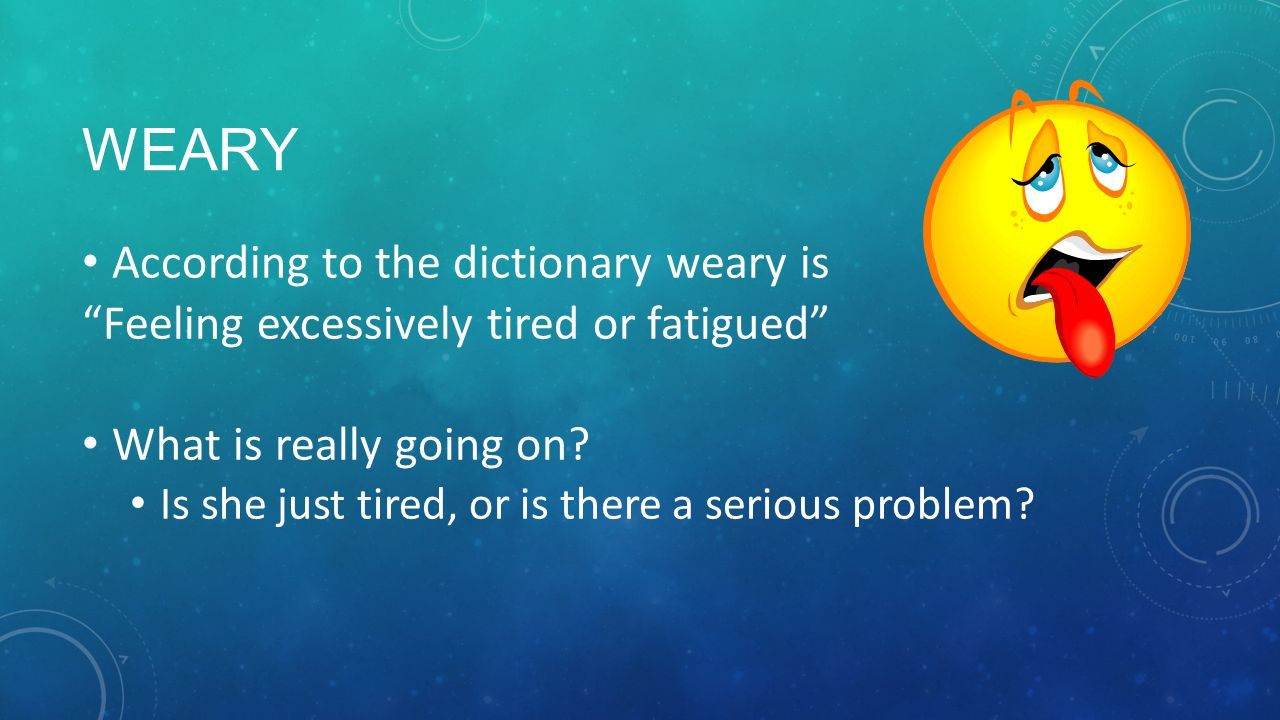 WEARY According to the dictionary weary is Feeling excessively tired or fatigued What is really going on.