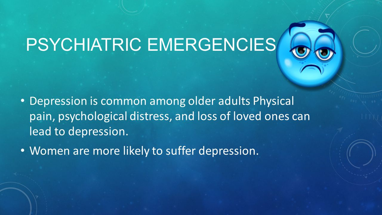 PSYCHIATRIC EMERGENCIES Depression is common among older adults Physical pain, psychological distress, and loss of loved ones can lead to depression.