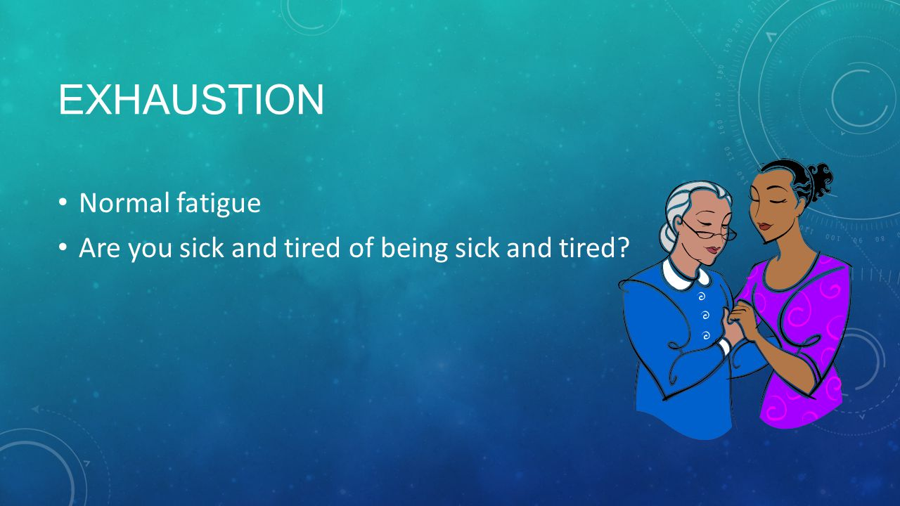 EXHAUSTION Normal fatigue Are you sick and tired of being sick and tired?
