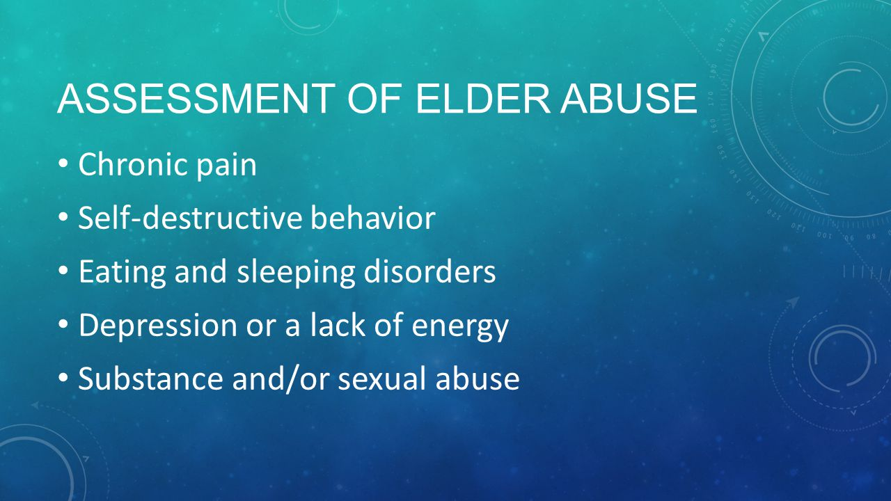 ASSESSMENT OF ELDER ABUSE Chronic pain Self-destructive behavior Eating and sleeping disorders Depression or a lack of energy Substance and/or sexual abuse