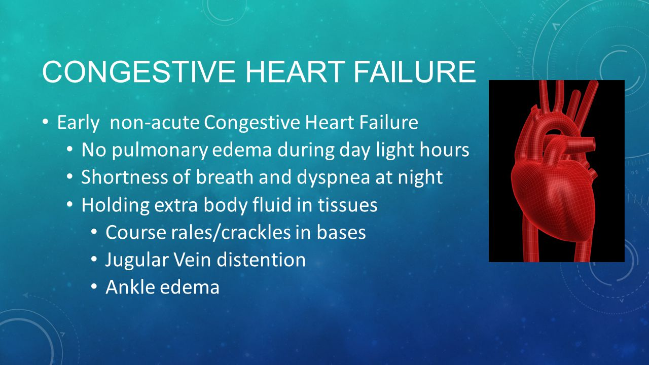 CONGESTIVE HEART FAILURE Early non-acute Congestive Heart Failure No pulmonary edema during day light hours Shortness of breath and dyspnea at night Holding extra body fluid in tissues Course rales/crackles in bases Jugular Vein distention Ankle edema