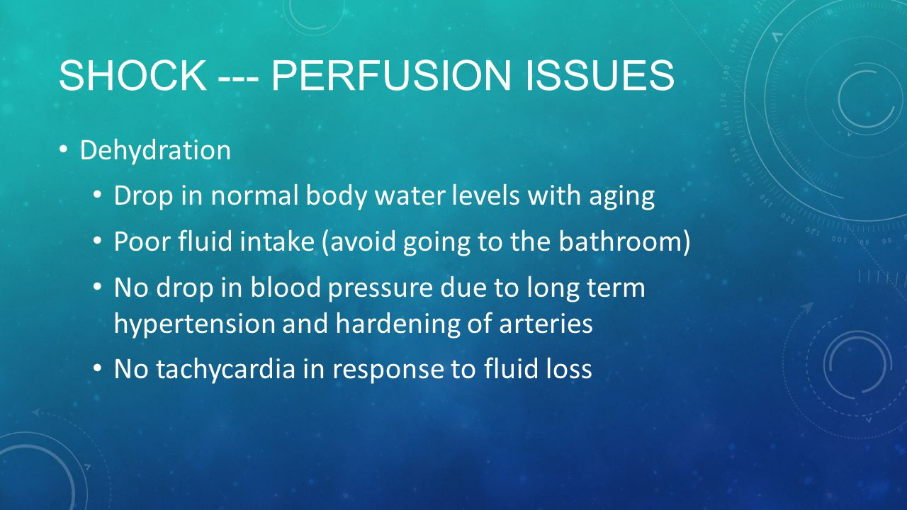 SHOCK --- PERFUSION ISSUES Dehydration Drop in normal body water levels with aging Poor fluid intake (avoid going to the bathroom) No drop in blood pressure due to long term hypertension and hardening of arteries No tachycardia in response to fluid loss