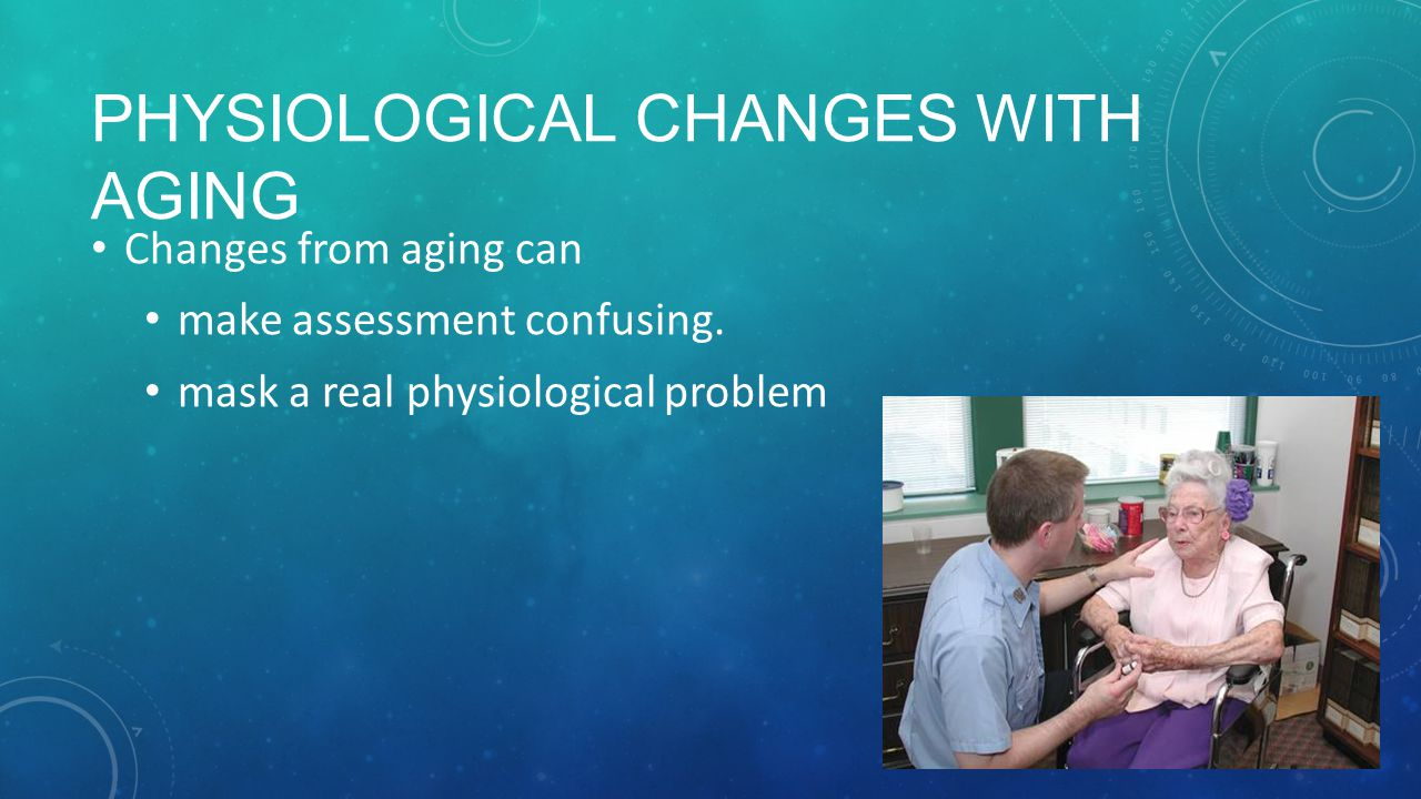 PHYSIOLOGICAL CHANGES WITH AGING Changes from aging can make assessment confusing.