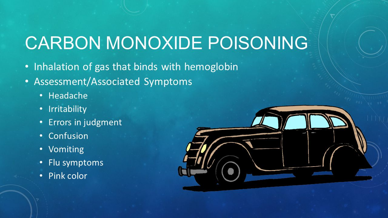 CARBON MONOXIDE POISONING Inhalation of gas that binds with hemoglobin Assessment/Associated Symptoms Headache Irritability Errors in judgment Confusion Vomiting Flu symptoms Pink color