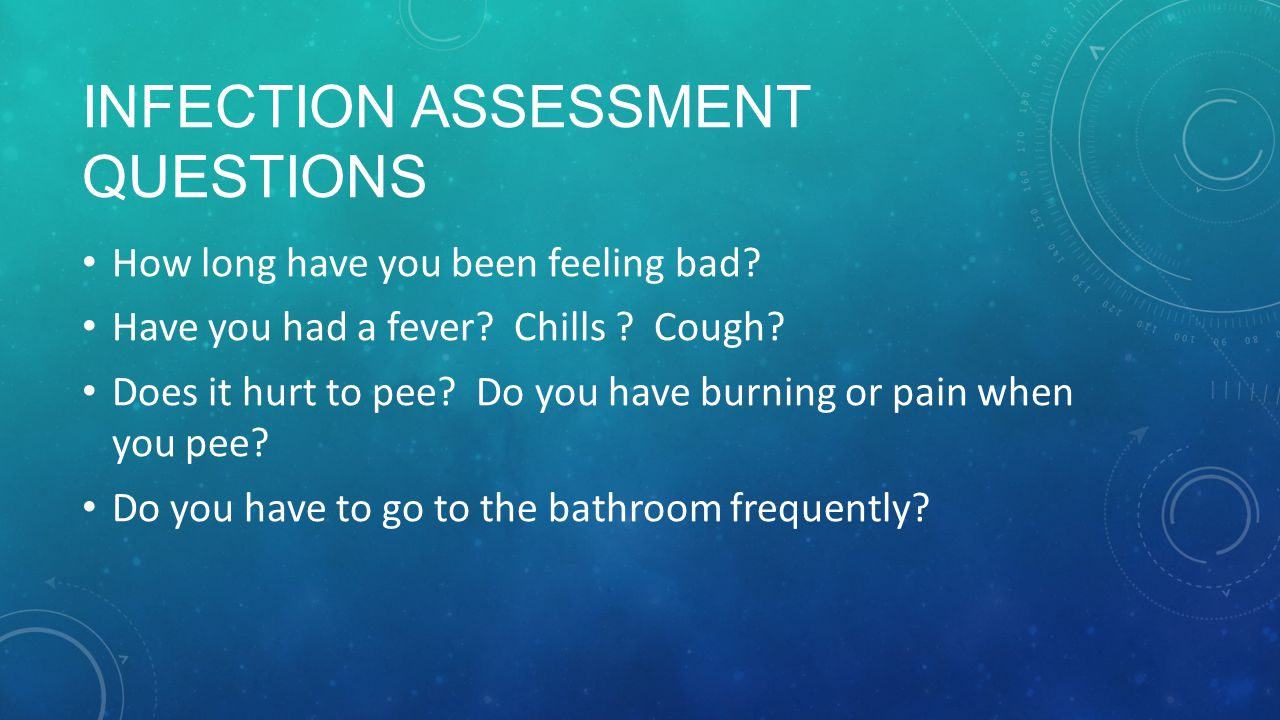 INFECTION ASSESSMENT QUESTIONS How long have you been feeling bad.