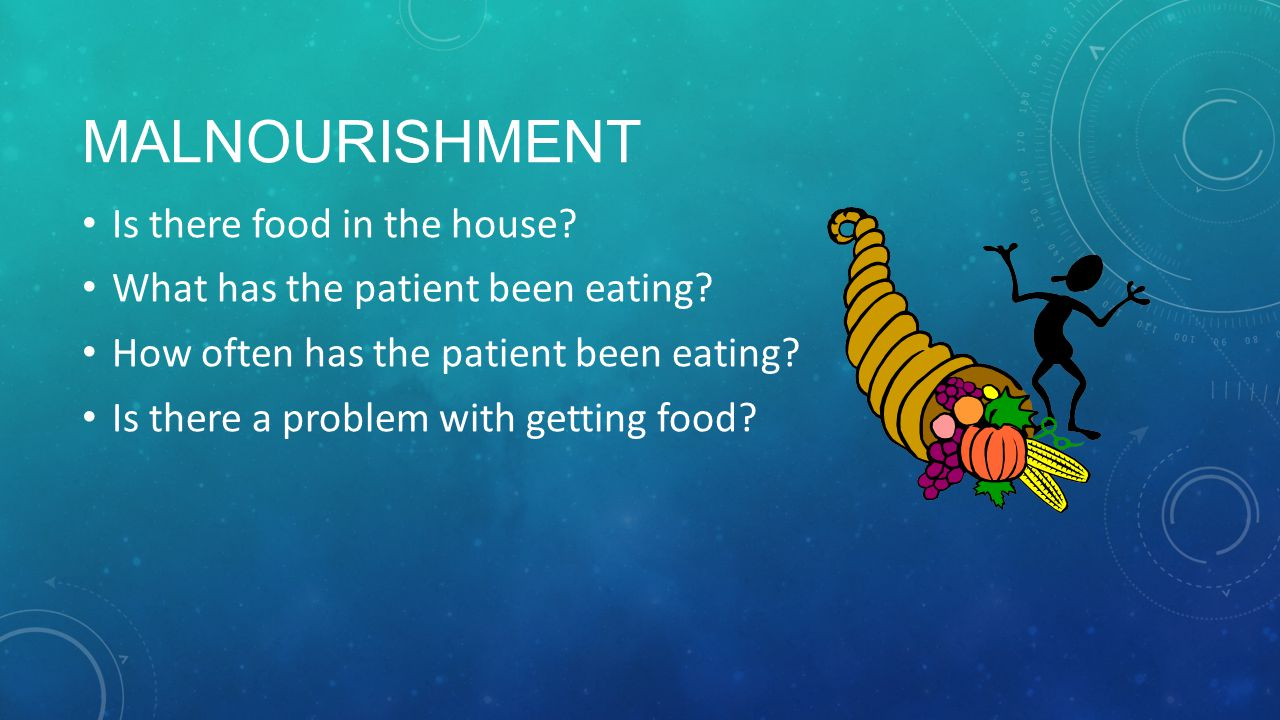 MALNOURISHMENT Is there food in the house.What has the patient been eating.