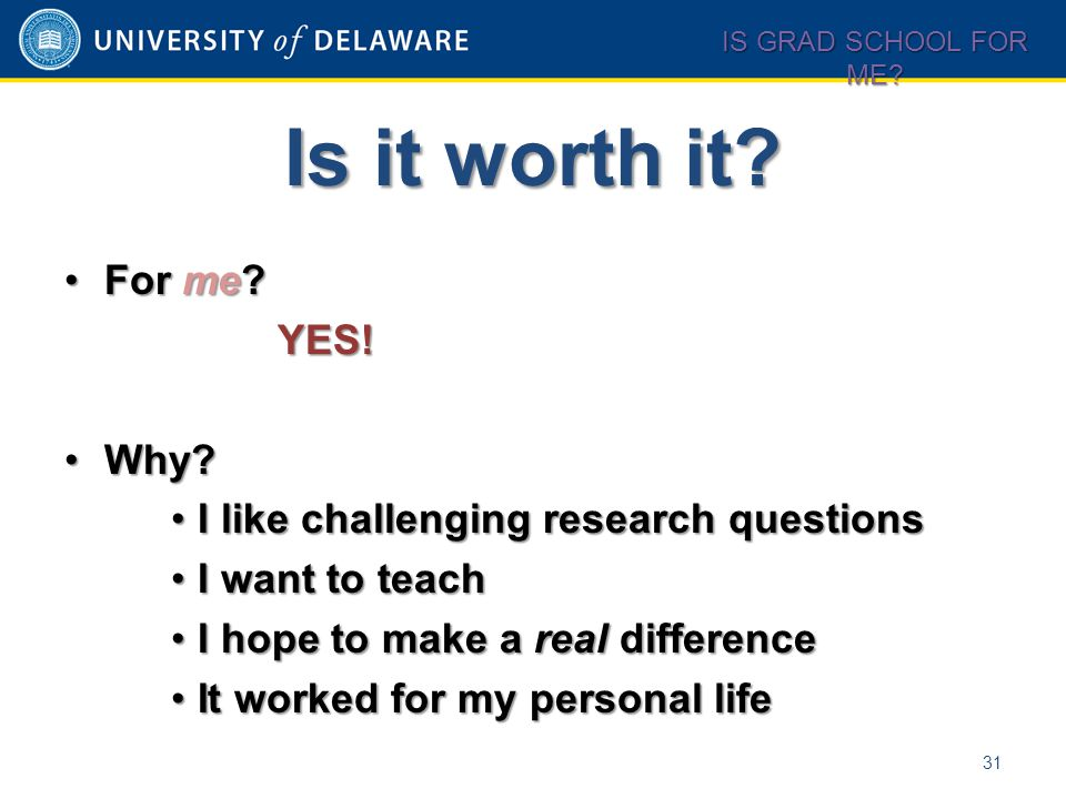 Is it worth it? 31 IS GRAD SCHOOL FOR ME? For me?For me?YES! Why?Why? I like challenging research questionsI like challenging research questions I wan