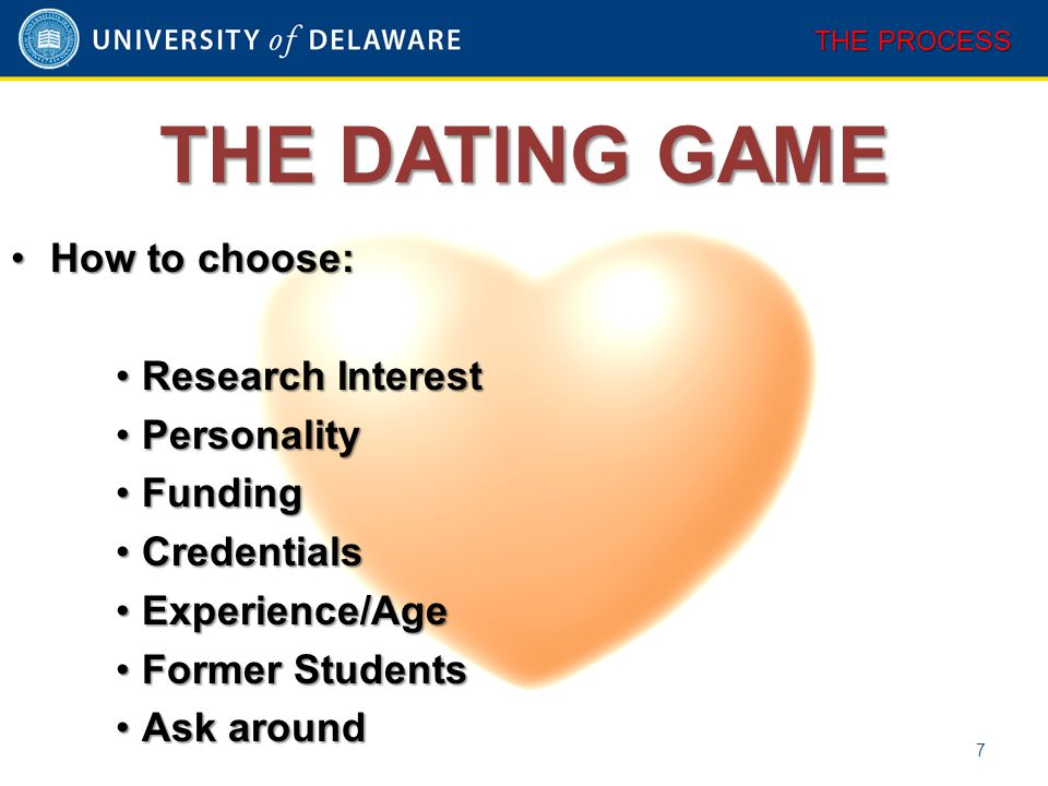 THE DATING GAME 7 THE PROCESS How to choose:How to choose: Research InterestResearch Interest PersonalityPersonality FundingFunding CredentialsCredent