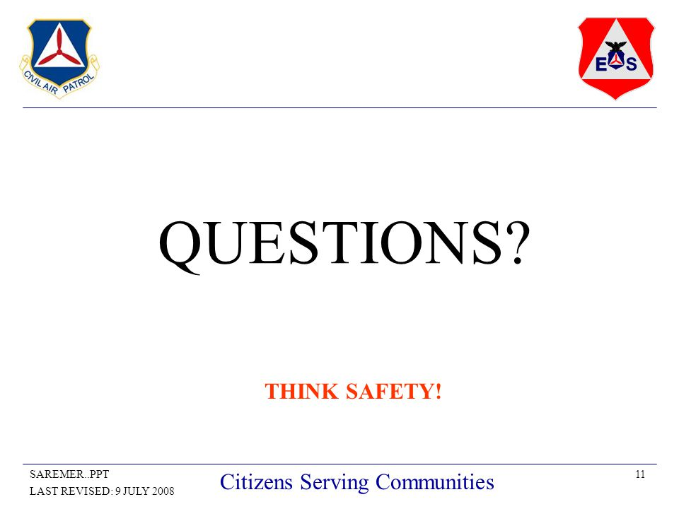 11SAREMER..PPT LAST REVISED: 9 JULY 2008 Citizens Serving Communities QUESTIONS? THINK SAFETY!