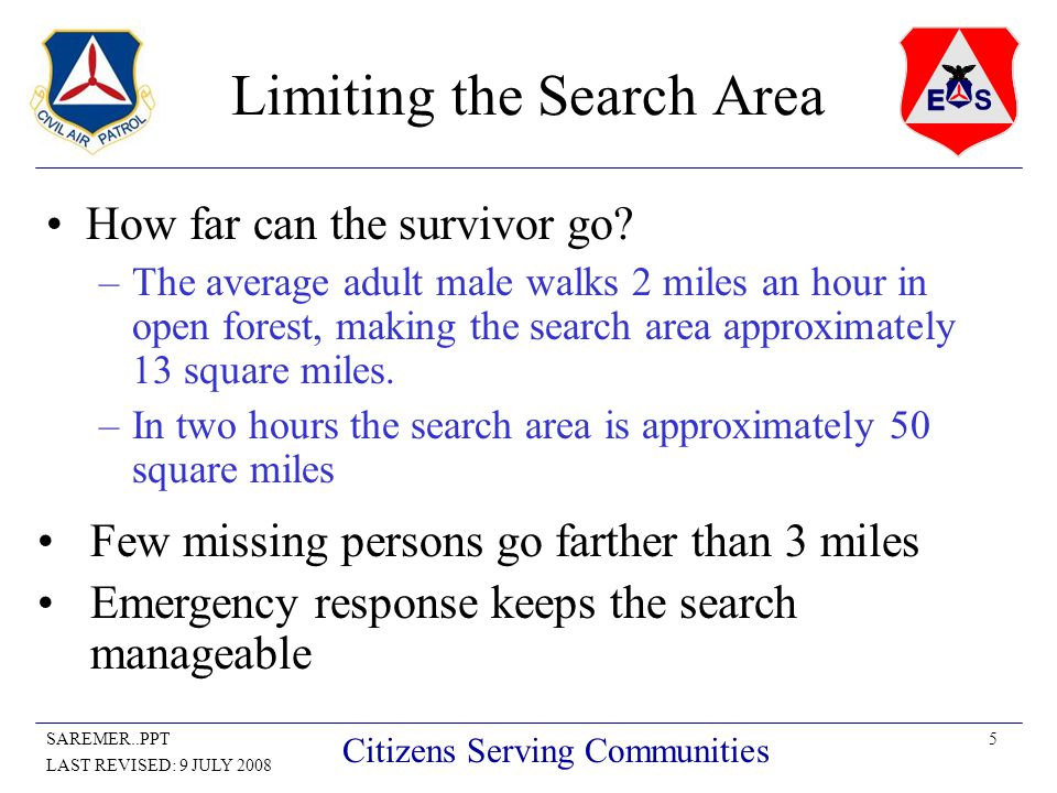 5SAREMER..PPT LAST REVISED: 9 JULY 2008 Citizens Serving Communities Limiting the Search Area How far can the survivor go? –The average adult male wal