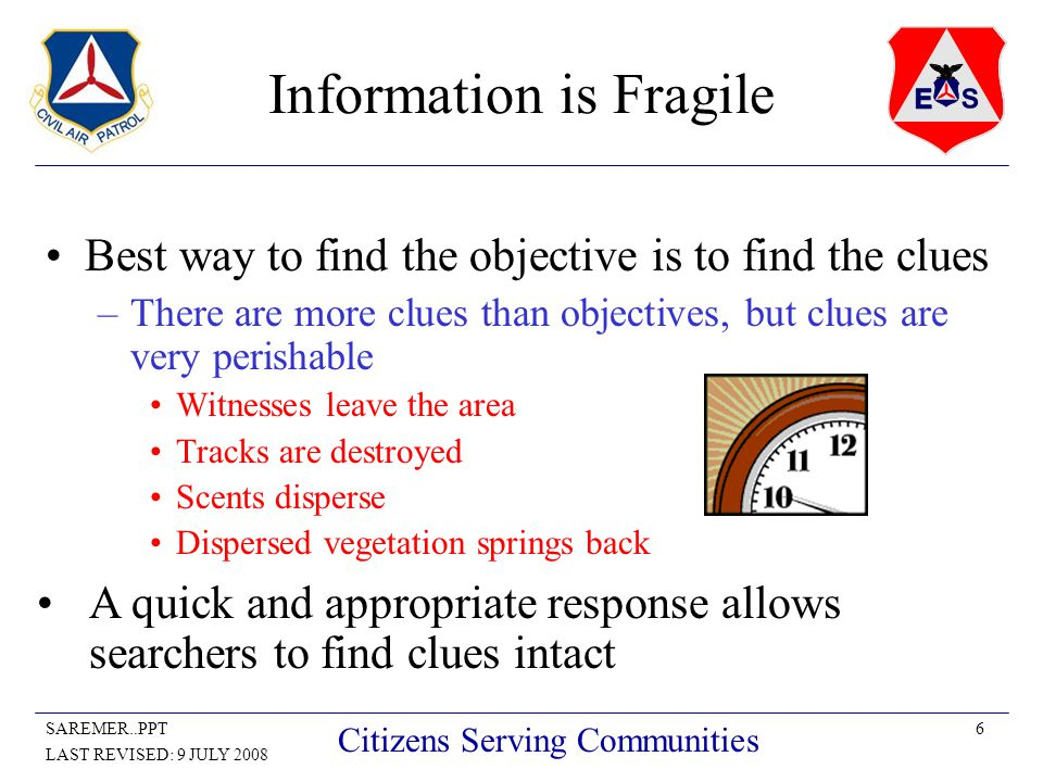 6SAREMER..PPT LAST REVISED: 9 JULY 2008 Citizens Serving Communities Information is Fragile Best way to find the objective is to find the clues –There