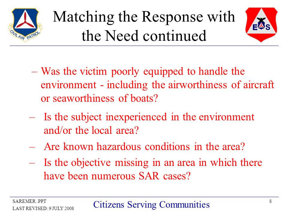 8SAREMER..PPT LAST REVISED: 9 JULY 2008 Citizens Serving Communities Matching the Response with the Need continued –Was the victim poorly equipped to handle the environment - including the airworthiness of aircraft or seaworthiness of boats.