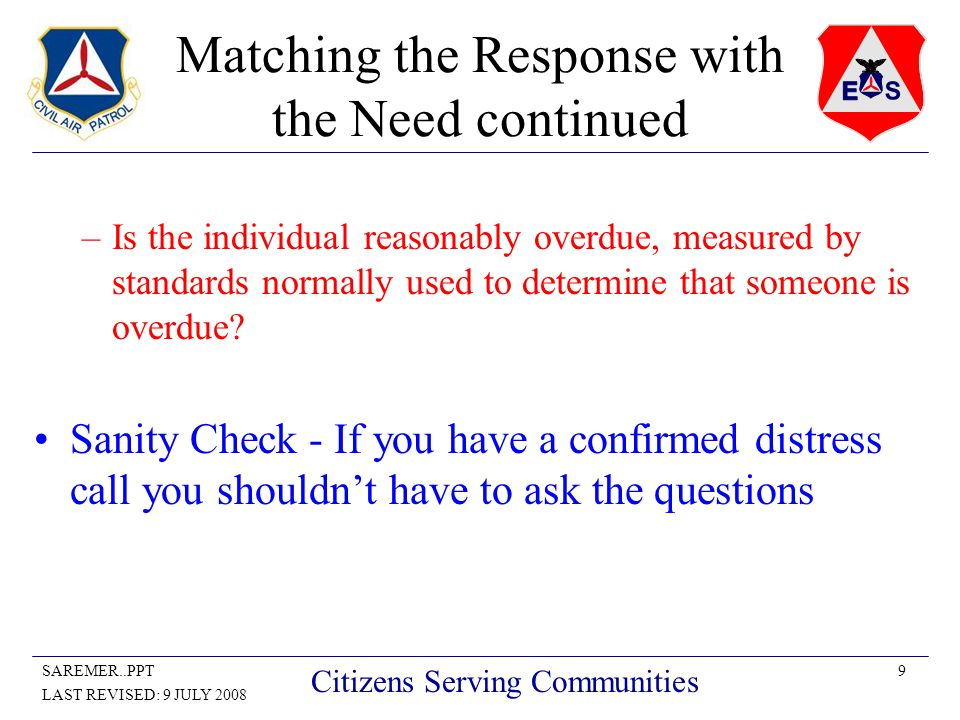 9SAREMER..PPT LAST REVISED: 9 JULY 2008 Citizens Serving Communities Matching the Response with the Need continued –Is the individual reasonably overdue, measured by standards normally used to determine that someone is overdue.