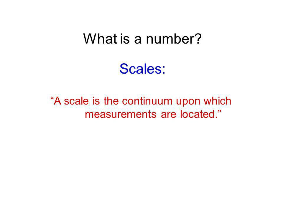 What is a number? Scales: A scale is the continuum upon which measurements are located.