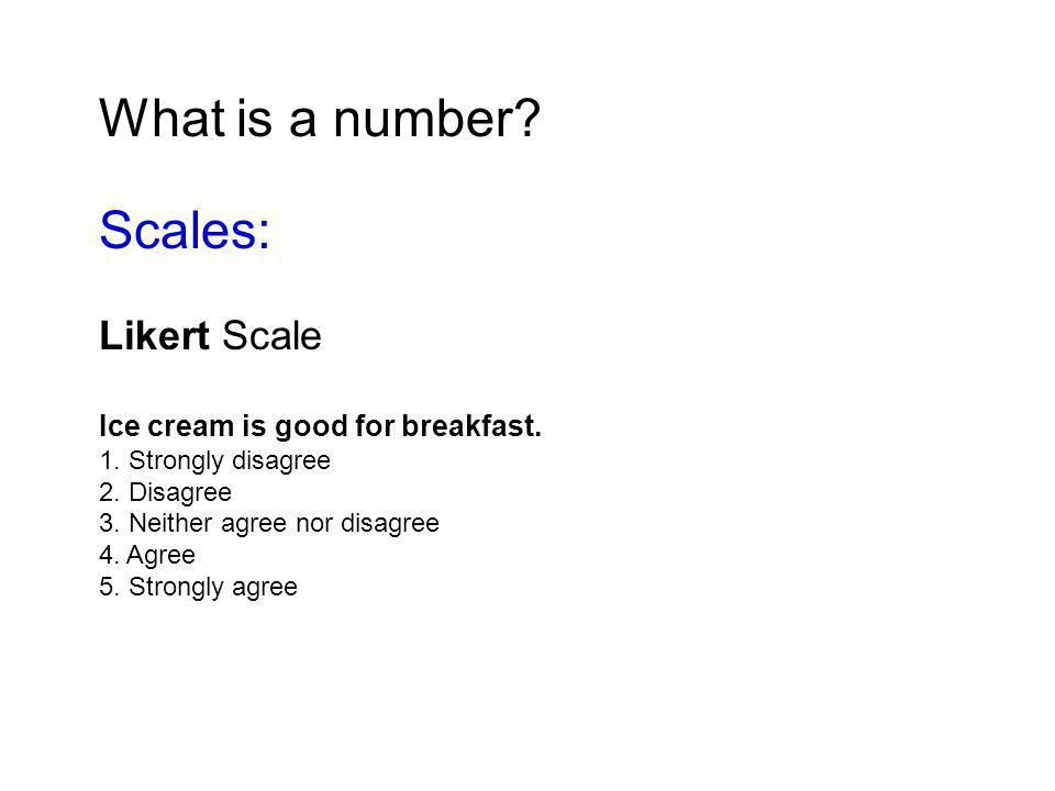 What is a number. Scales: Likert Scale Ice cream is good for breakfast.