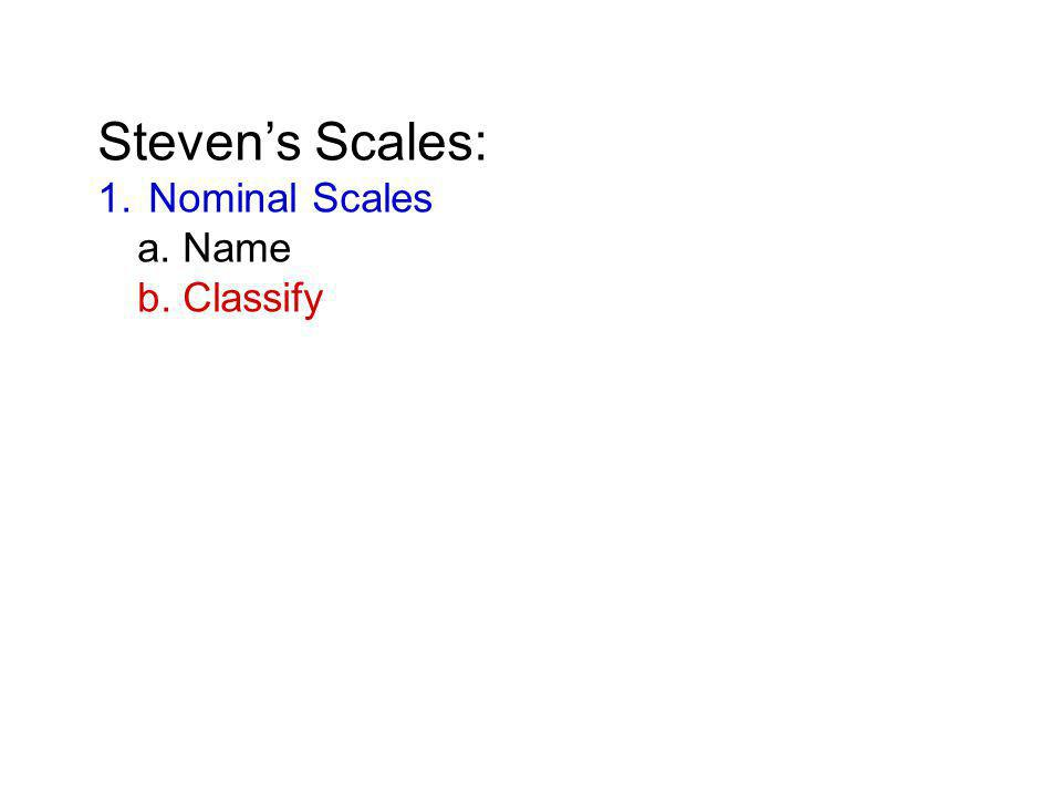 Steven's Scales: 1. Nominal Scales a. Name b. Classify