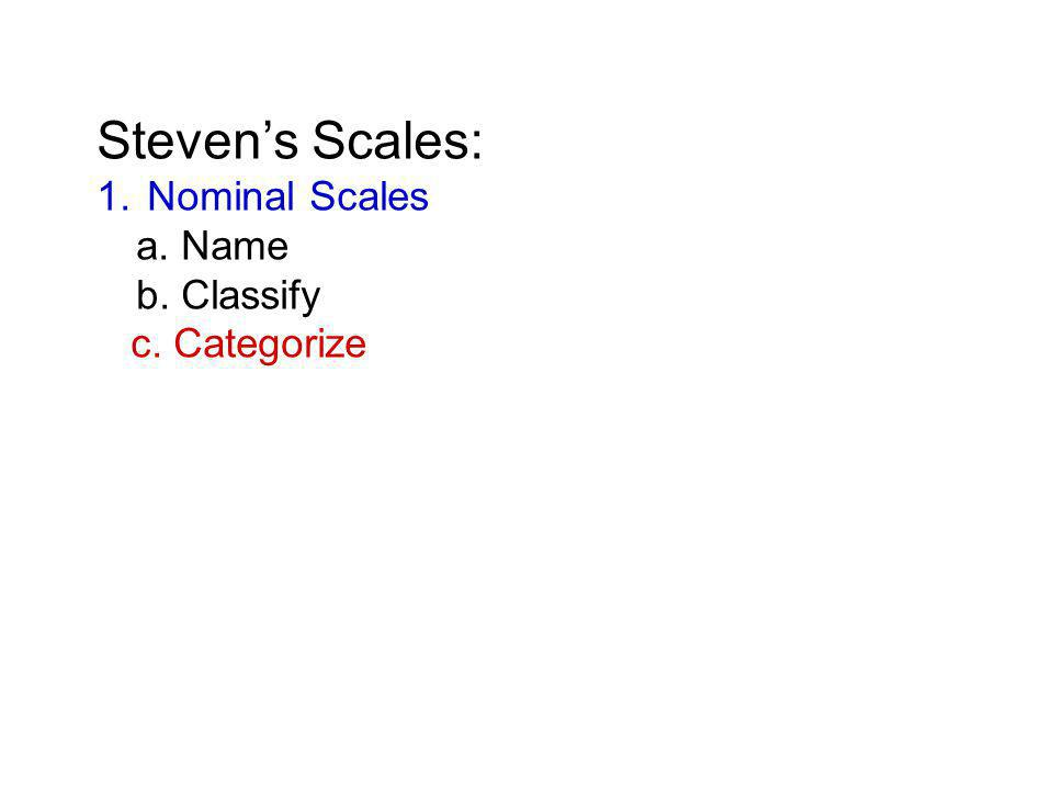 Steven's Scales: 1. Nominal Scales a. Name b. Classify c. Categorize