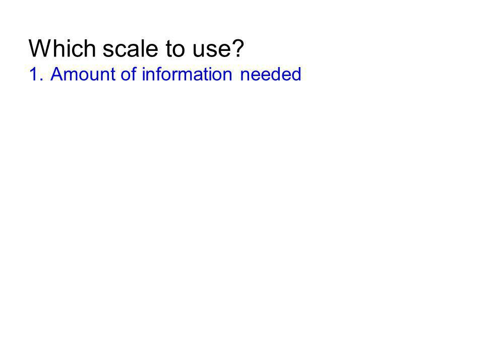 Which scale to use? 1. Amount of information needed