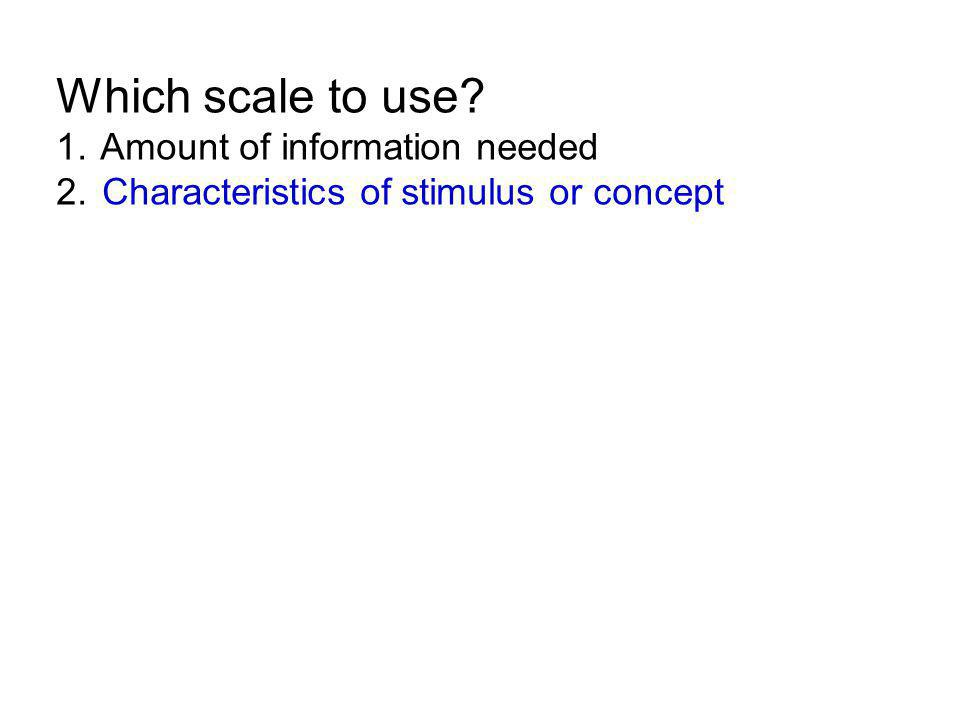 Which scale to use 1. Amount of information needed 2. Characteristics of stimulus or concept