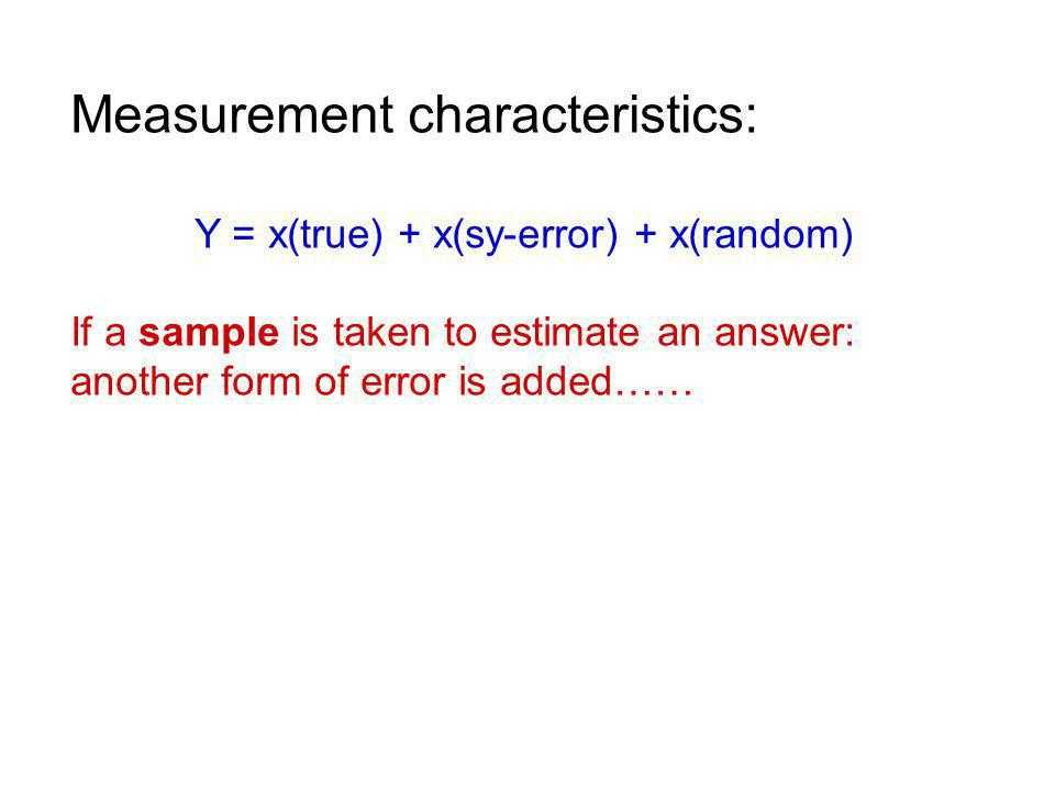 Measurement characteristics: Y = x(true) + x(sy-error) + x(random) If a sample is taken to estimate an answer: another form of error is added……