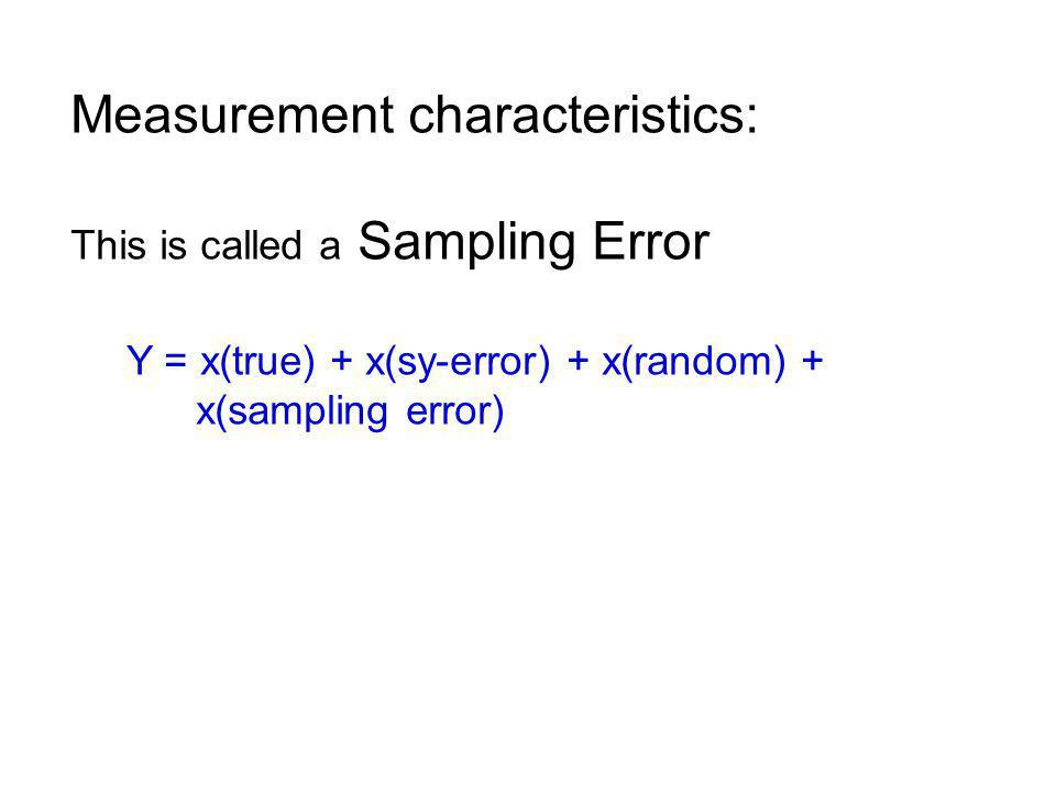 Measurement characteristics: This is called a Sampling Error Y = x(true) + x(sy-error) + x(random) + x(sampling error)