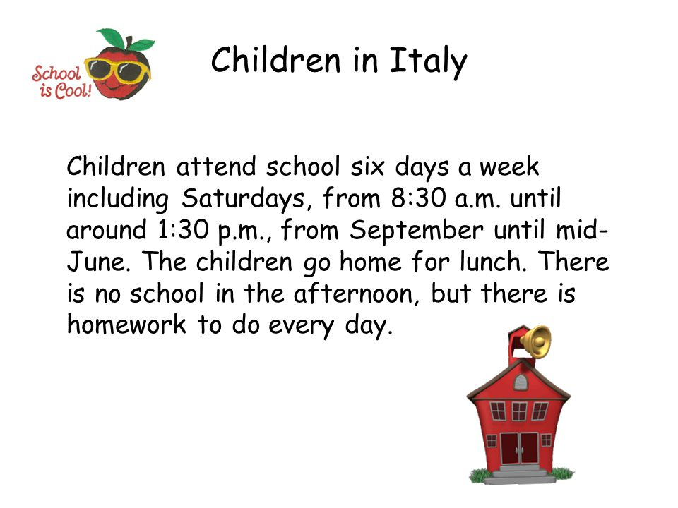 Children in Italy Children attend school six days a week including Saturdays, from 8:30 a.m. until around 1:30 p.m., from September until mid- June. T