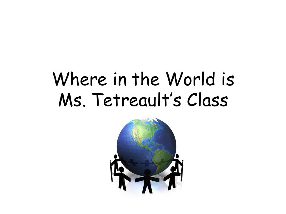 Where in the World is Ms. Tetreault's Class