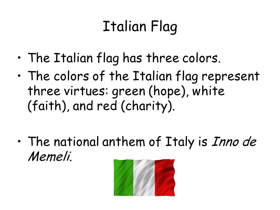 Italian Flag The Italian flag has three colors. The colors of the Italian flag represent three virtues: green (hope), white (faith), and red (charity)