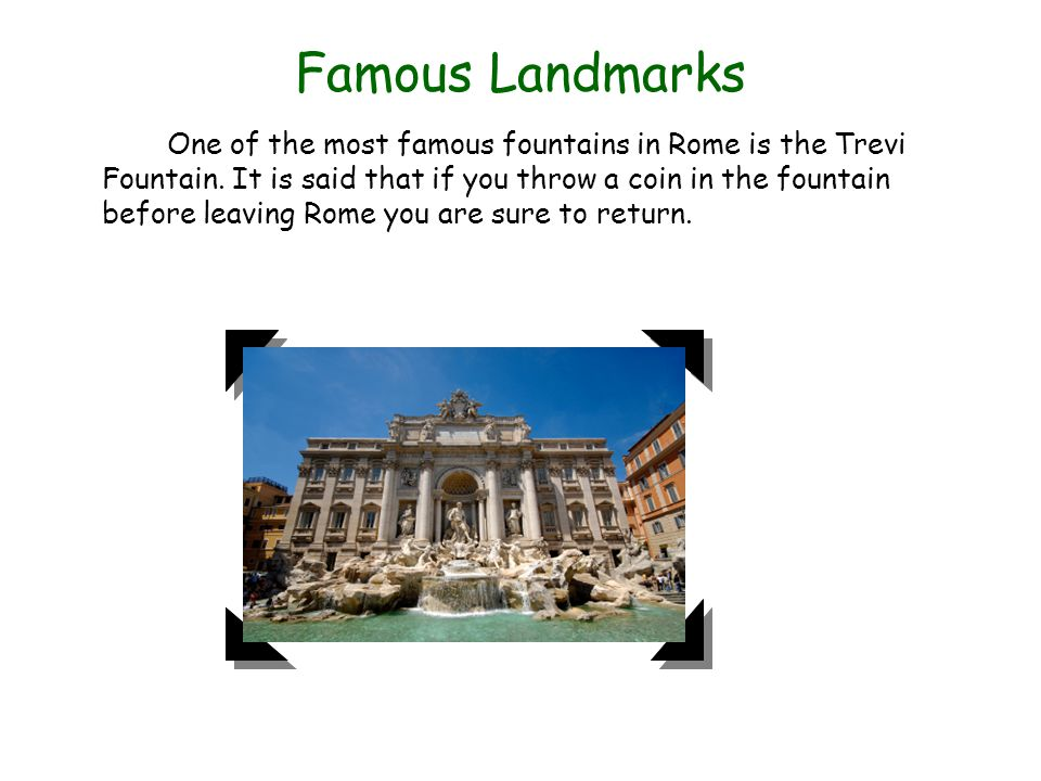 Famous Landmarks One of the most famous fountains in Rome is the Trevi Fountain. It is said that if you throw a coin in the fountain before leaving Ro
