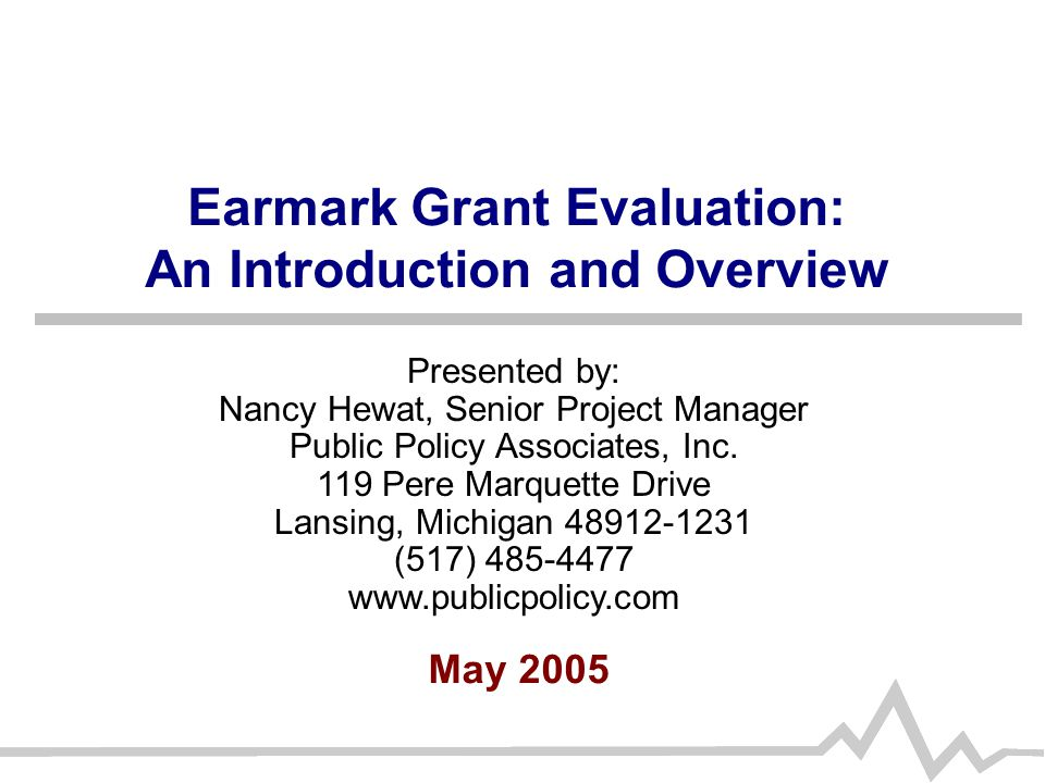Earmark Grant Evaluation: An Introduction and Overview May 2005 Presented by: Nancy Hewat, Senior Project Manager Public Policy Associates, Inc.
