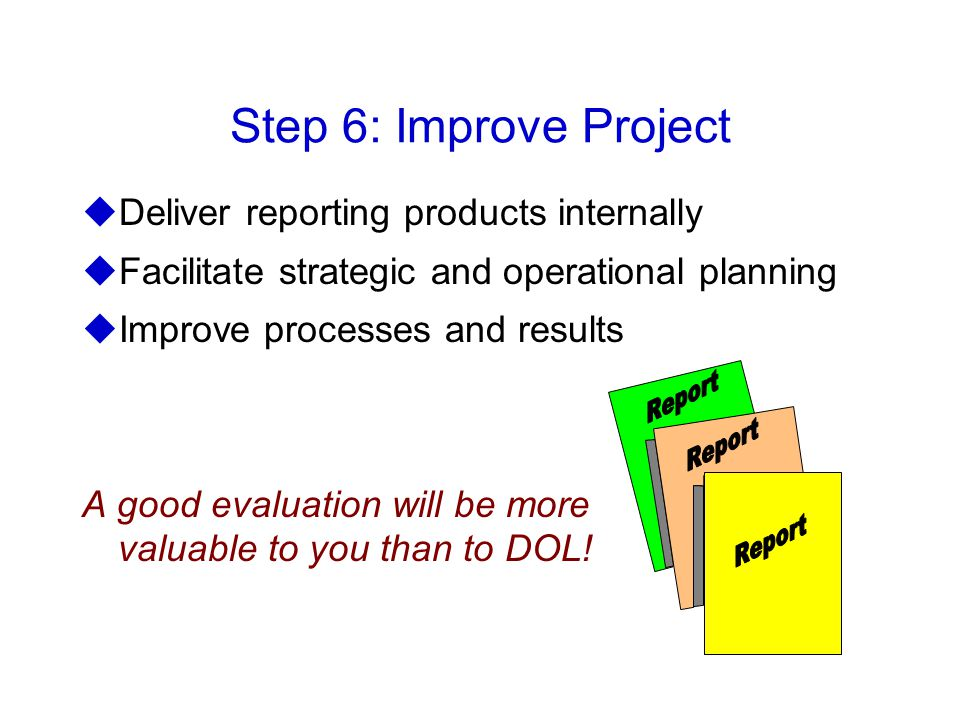 Step 6: Improve Project uDeliver reporting products internally uFacilitate strategic and operational planning uImprove processes and results A good evaluation will be more valuable to you than to DOL!