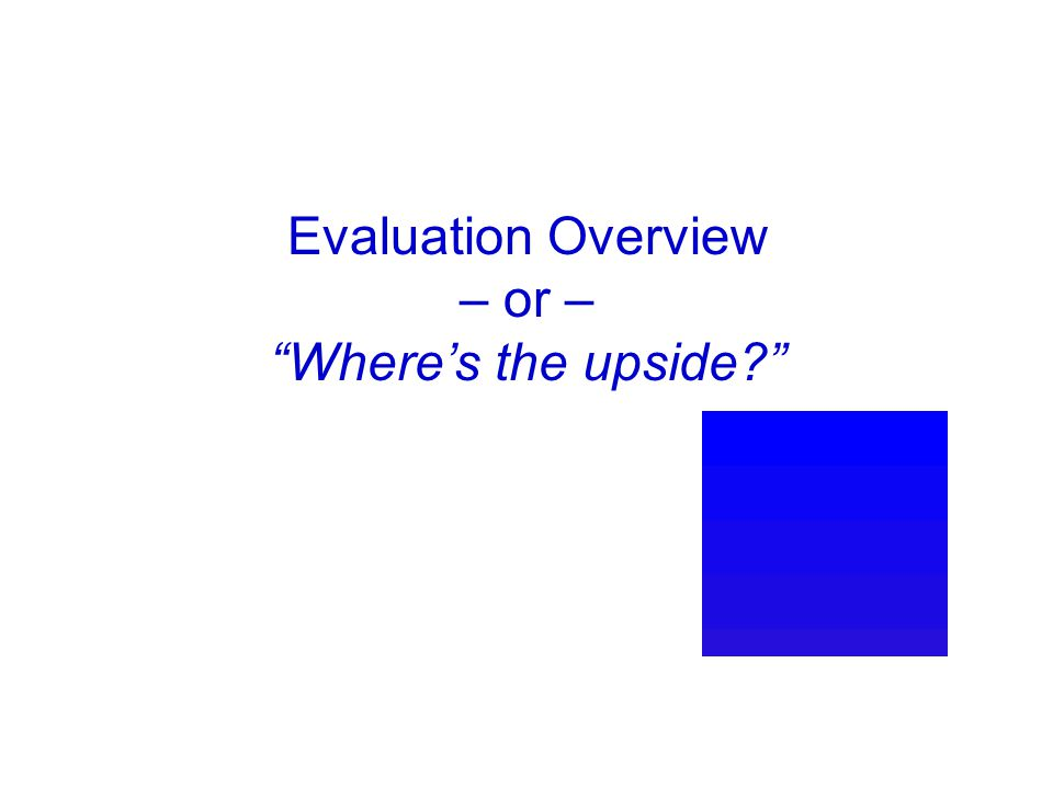 Evaluation Overview – or – Where's the upside