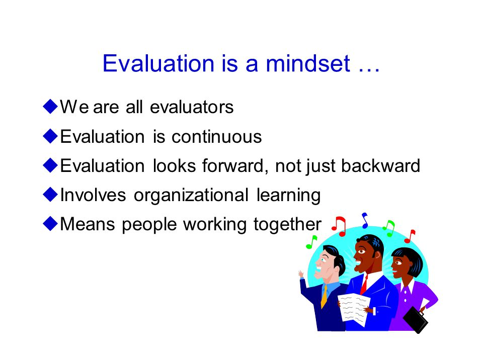 Evaluation is a mindset … uWe are all evaluators uEvaluation is continuous uEvaluation looks forward, not just backward uInvolves organizational learning uMeans people working together
