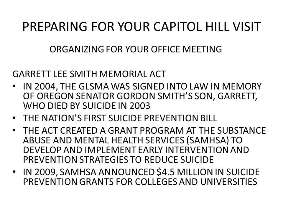 PREPARING FOR YOUR CAPITOL HILL VISIT ORGANIZING FOR YOUR OFFICE MEETING GARRETT LEE SMITH MEMORIAL ACT IN 2004, THE GLSMA WAS SIGNED INTO LAW IN MEMORY OF OREGON SENATOR GORDON SMITH'S SON, GARRETT, WHO DIED BY SUICIDE IN 2003 THE NATION'S FIRST SUICIDE PREVENTION BILL THE ACT CREATED A GRANT PROGRAM AT THE SUBSTANCE ABUSE AND MENTAL HEALTH SERVICES (SAMHSA) TO DEVELOP AND IMPLEMENT EARLY INTERVENTION AND PREVENTION STRATEGIES TO REDUCE SUICIDE IN 2009, SAMHSA ANNOUNCED $4.5 MILLION IN SUICIDE PREVENTION GRANTS FOR COLLEGES AND UNIVERSITIES