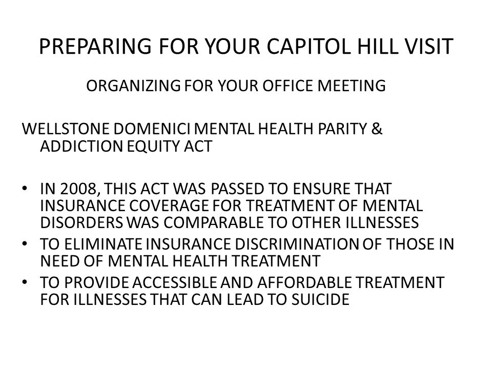 PREPARING FOR YOUR CAPITOL HILL VISIT ORGANIZING FOR YOUR OFFICE MEETING WELLSTONE DOMENICI MENTAL HEALTH PARITY & ADDICTION EQUITY ACT IN 2008, THIS