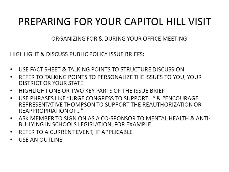 PREPARING FOR YOUR CAPITOL HILL VISIT ORGANIZING FOR & DURING YOUR OFFICE MEETING HIGHLIGHT & DISCUSS PUBLIC POLICY ISSUE BRIEFS: USE FACT SHEET & TALKING POINTS TO STRUCTURE DISCUSSION REFER TO TALKING POINTS TO PERSONALIZE THE ISSUES TO YOU, YOUR DISTRICT OR YOUR STATE HIGHLIGHT ONE OR TWO KEY PARTS OF THE ISSUE BRIEF USE PHRASES LIKE URGE CONGRESS TO SUPPORT… & ENCOURAGE REPRESENTATIVE THOMPSON TO SUPPORT THE REAUTHORIZATION OR REAPPROPRIATION OF… ASK MEMBER TO SIGN ON AS A CO-SPONSOR TO MENTAL HEALTH & ANTI- BULLYING IN SCHOOLS LEGISLATION, FOR EXAMPLE REFER TO A CURRENT EVENT, IF APPLICABLE USE AN OUTLINE
