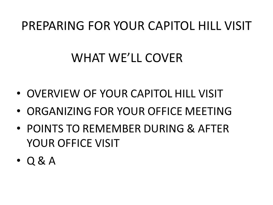 PREPARING FOR YOUR CAPITOL HILL VISIT WHAT WE'LL COVER OVERVIEW OF YOUR CAPITOL HILL VISIT ORGANIZING FOR YOUR OFFICE MEETING POINTS TO REMEMBER DURING & AFTER YOUR OFFICE VISIT Q & A