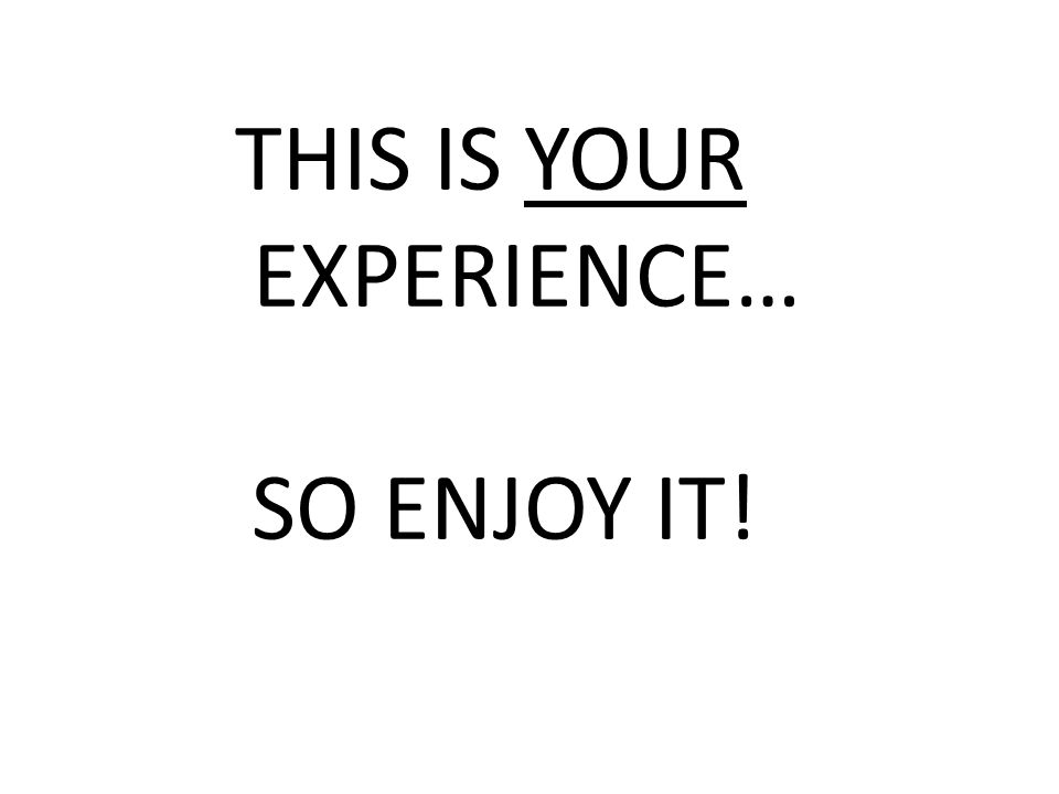 THIS IS YOUR EXPERIENCE… SO ENJOY IT!