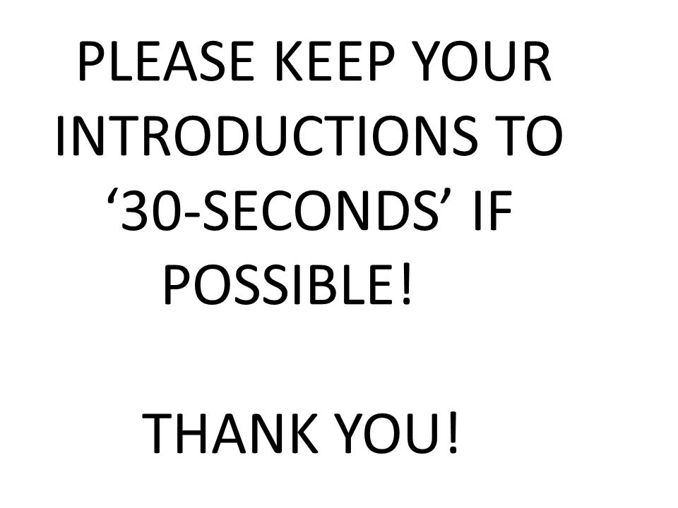 PLEASE KEEP YOUR INTRODUCTIONS TO '30-SECONDS' IF POSSIBLE! THANK YOU!