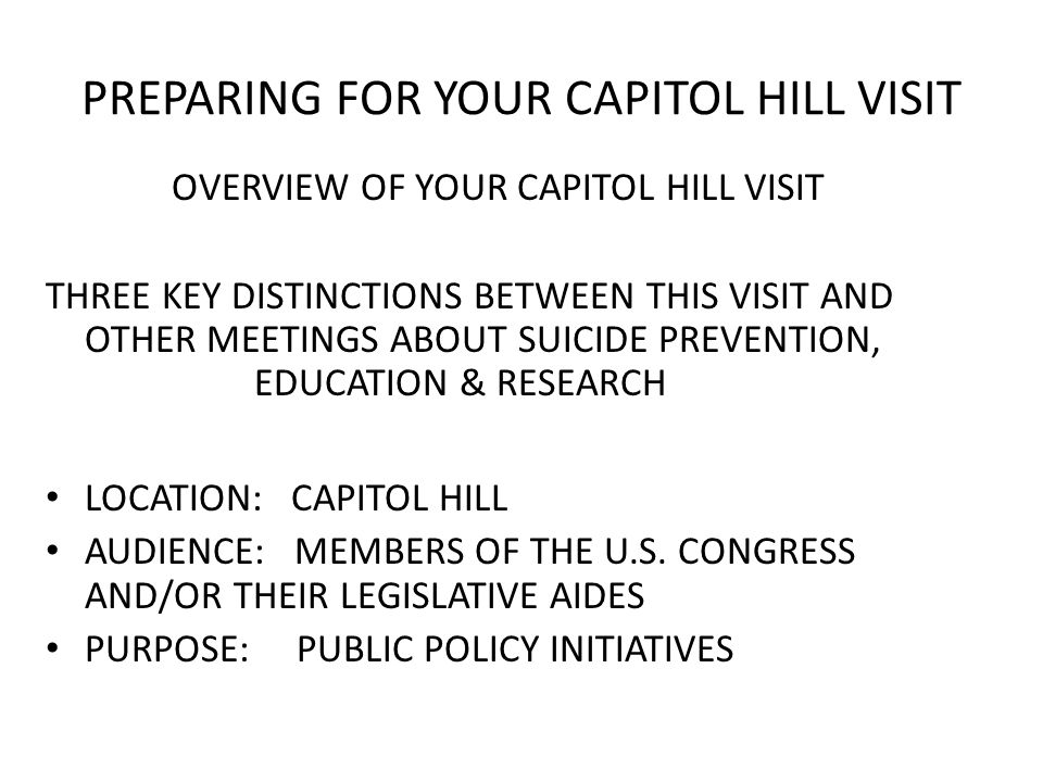 PREPARING FOR YOUR CAPITOL HILL VISIT OVERVIEW OF YOUR CAPITOL HILL VISIT THREE KEY DISTINCTIONS BETWEEN THIS VISIT AND OTHER MEETINGS ABOUT SUICIDE PREVENTION, EDUCATION & RESEARCH LOCATION: CAPITOL HILL AUDIENCE: MEMBERS OF THE U.S.