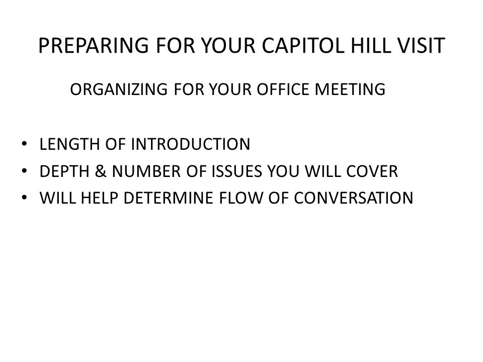 PREPARING FOR YOUR CAPITOL HILL VISIT DURING YOUR OFFICE MEETING BE COURTEOUS, PROFESSIONAL & BE YOURSELF LEGISLATIVE ASSISTANTS & AIDES ARE JUST AS GOOD, IF NOT BETTER, THAN THE MEMBER STAY ON POINT MEETING LEADER FOR GROUPS OK IF NOT EVERYONE SPEAKS IN GROUP MEETINGS EMPHASIZE SUPPORT OF HIS OR HER OFFICE & DISTRICT IF YOU DON'T KNOW THE ANSWER LEAVING ISSUES FOLDER WITH AIDE THANK AIDE FOR HIS OR HER TIME