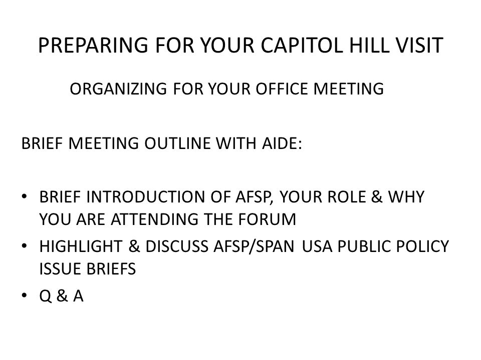 PREPARING FOR YOUR CAPITOL HILL VISIT DURING YOUR OFFICE MEETING ASK AIDE/SENATOR/REPRESENTATIVE TO HAVE MEMBER COMMIT TO PARTICIPATING IN THE NAB 2011 PSA PROGRAM WITH A MENTAL HEALTH AWARENESS PSA INDICATE YOU WILL WORK TO MAKE SURE THE PSA IS SHOWN THROUGHOUT THE STATE AND/OR HIS/HER DISTRICT ASK FOR 2 BUSINESS CARDS IF POSSIBLE FOR FOLLOW UP & EVALUATIONS