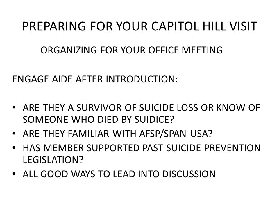 PREPARING FOR YOUR CAPITOL HILL VISIT ORGANIZING FOR YOUR OFFICE MEETING ENGAGE AIDE AFTER INTRODUCTION: ARE THEY A SURVIVOR OF SUICIDE LOSS OR KNOW OF SOMEONE WHO DIED BY SUIDICE.