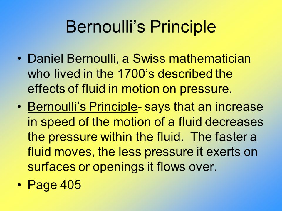 bernoulis principle The bernoulli principle states that a region of fast flowing fluid exerts lower pressure on its surroundings than a region of slow flowing fluid.