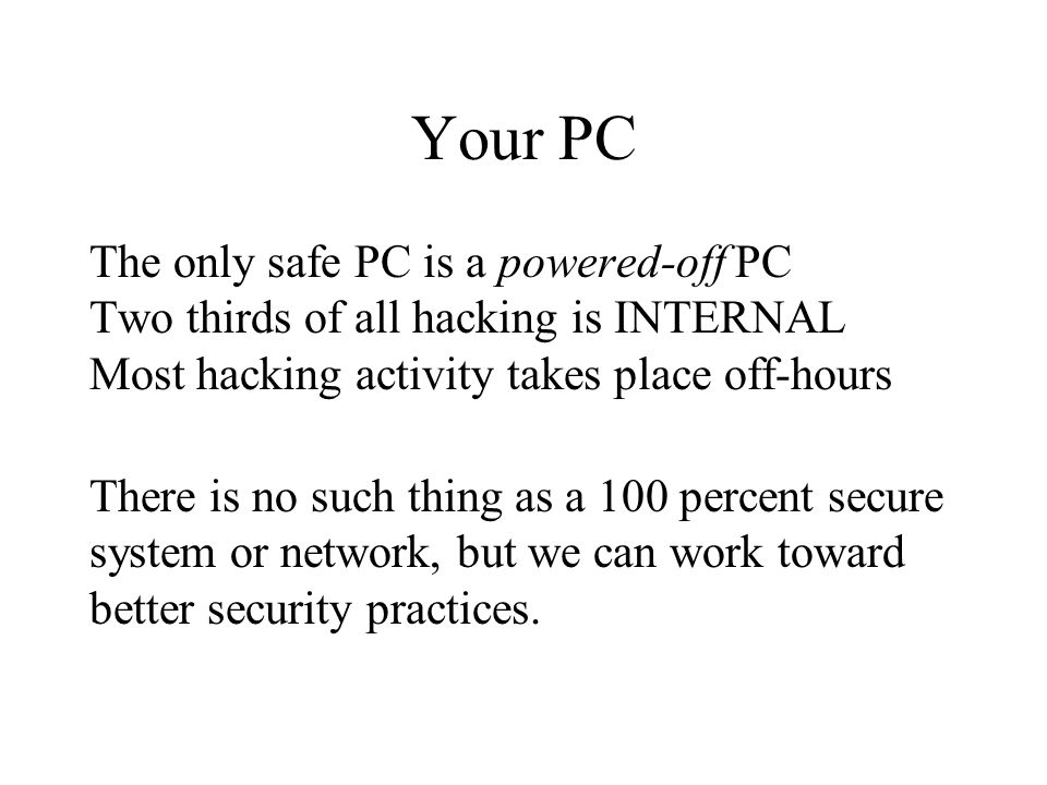 Your PC The only safe PC is a powered-off PC Two thirds of all hacking is INTERNAL Most hacking activity takes place off-hours There is no such thing as a 100 percent secure system or network, but we can work toward better security practices.