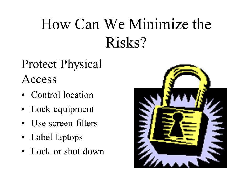 How Can We Minimize the Risks? Protect Physical Access Control location Lock equipment Use screen filters Label laptops Lock or shut down