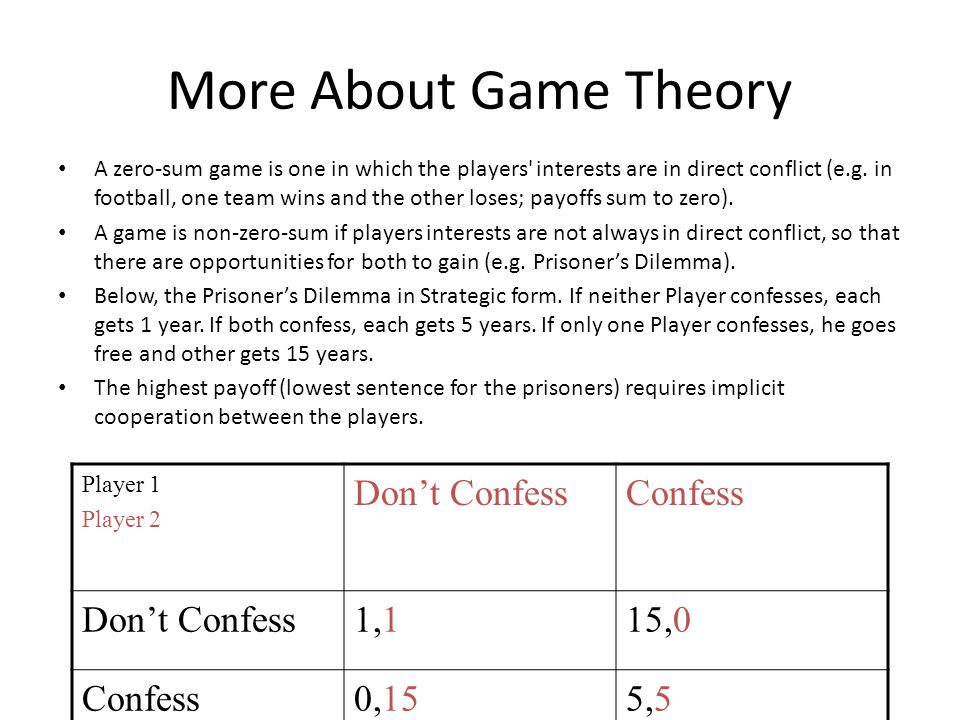 More About Game Theory A zero-sum game is one in which the players interests are in direct conflict (e.g.